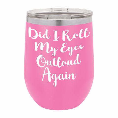 Did I Roll Me Eyes Outloud Again Funny Novelty Stainless Steel Wine Tumbler 12 oz, Double Walled Vacuum Insulated Tumbler with Splash Proof Lid Gift For Men & Women