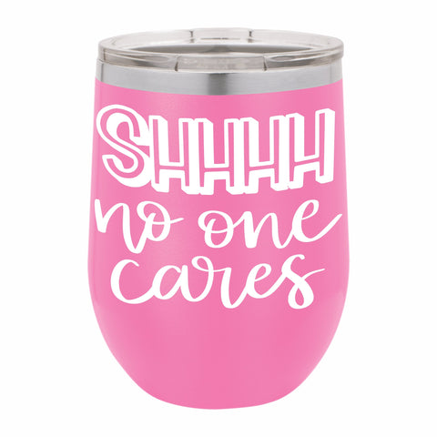 Shh No One Cares Funny Novelty Stainless Steel Wine Tumbler 12 oz, Double Walled Vacuum Insulated Tumbler with Splash Proof Lid Gift For Men & Women