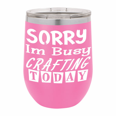 Sorry I'm Busy Crafting Today Funny Novelty Stainless Steel Wine Tumbler 12 oz, Double Walled Vacuum Insulated Tumbler with Splash Proof Lid Gift For Men & Women