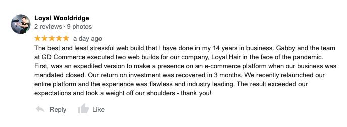 The best and least stressful web build that I have done in my 14 years in business. Gabby and the team at GD Commerce executed two web builds for our company, Loyal Hair in the face of the pandemic. First, was an expedited version to make a presence on an e-commerce platform when our business was mandated closed. Our return on investment was recovered in 3 months. We recently relaunched our entire platform and the experience was flawless and industry leading. The result exceeded our expectations and took a weight off our shoulders - thank you! - Loyal Wooldridge