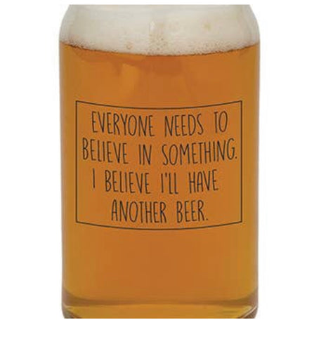 Glass - Everyone needs to believe in something. I believe I'll have another beer.