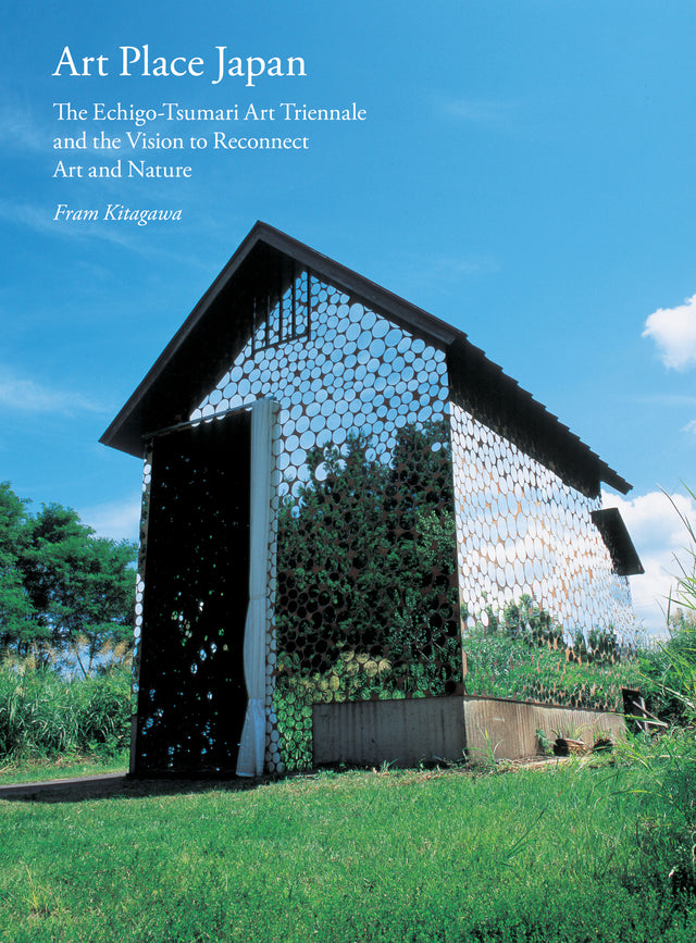 ART PLACE JAPAN The Echigo-Tsumari Triennale and the Vision to Reconnect Art and Nature