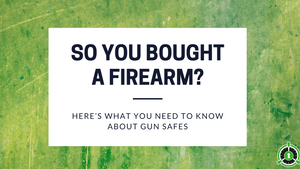 SO YOU BOUGHT A FIREARM, HERE'S WHAT YOU NEED TO KNOW ABOUT GUN SAFES