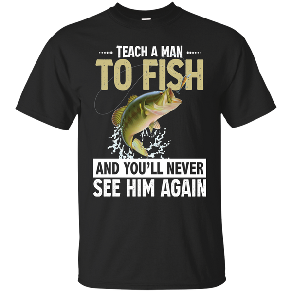 Teach A Man To Fish And You'll Never See Him Again  Funny Fishing T-shirt black