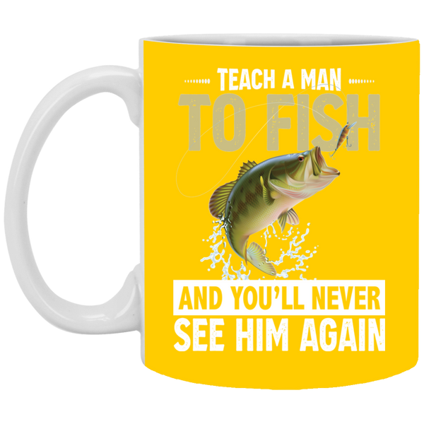 Teach A Man To Fish And You Will Never See Him Again 11 oz. Mug
