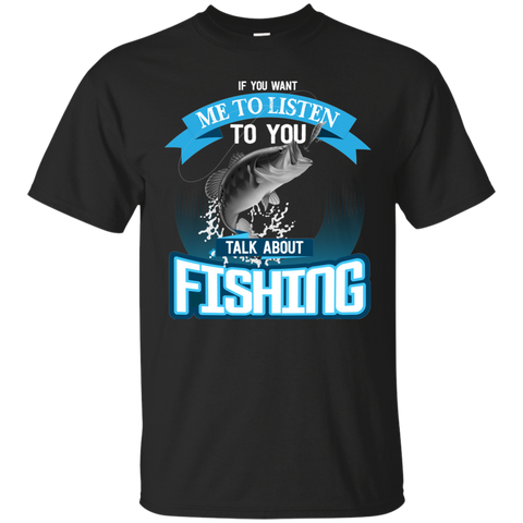 If You Want Me To Listen To You..Talk About Fishing Funny Fishing T-shirt black