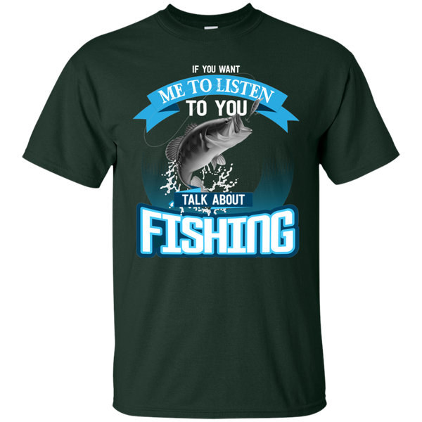 If You Want Me To Listen To You..Talk About Fishing Funny Fishing T-shirt Dark Green