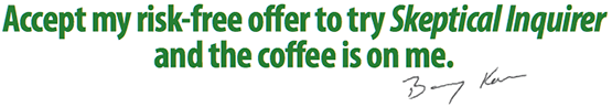 Accept my risk-free offer to try Skeptical Inquirer and the coffee is on me. --Barry Karr