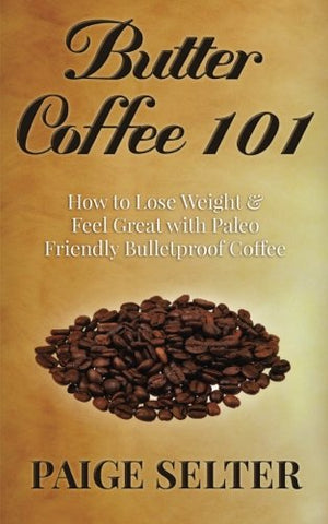 Butter Coffee 101: How to Lose Weight & Feel Great With Paleo Friendly Bulletproof Coffee