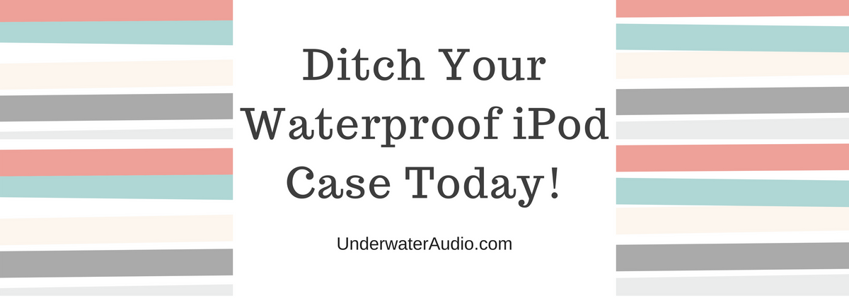 Ditch Your Waterproof iPod Case Today!