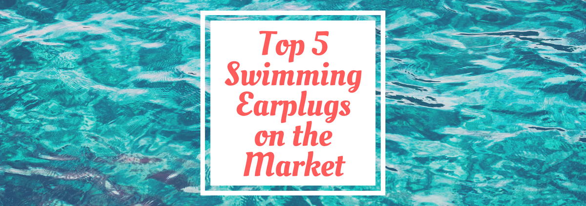 Top 5 Swimming Earplugs on the Market