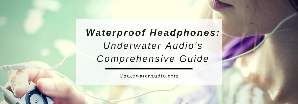 Waterproof Headphones: Underwater Audio's Comprehensive Guide