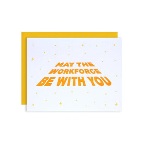 By Loudhouse Creative. May the Workforce be with You Card: two-color letterpress printing, hand-drawn illustration, 100% brilliant white cotton paper, blank inside, matching yellow envelope, cello sleeve packaging. Hand-printed on an antique letterpress in Los Angeles, California. Folded card measures 4.25 x 5.5 inches. Also available in store at FOLD Gallery DTLA.