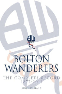Bolton Wanderers : the Complete Record 1877-2011