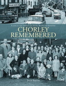 Chorley Remembered. A Look at the Town in the 50's, 60's and 70's