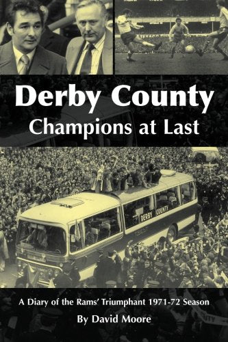 Derby County, Champions at Last. A Diary of the Rams' Triumphant 1971-72 Season