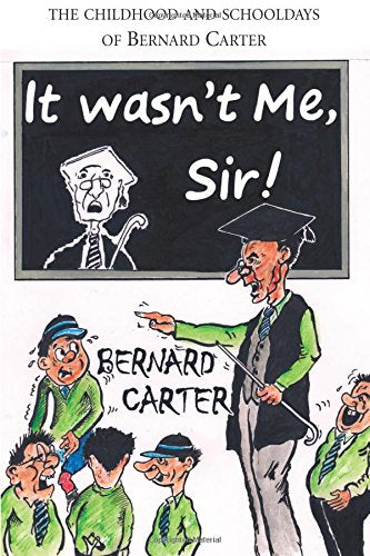 It Wasn't Me Sir - The Childhood and Schooldays of Bernard Carter