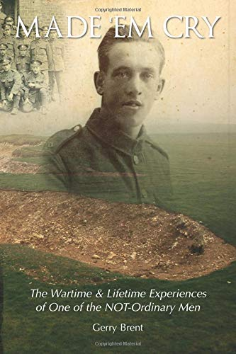 Made Em Cry - The Wartime & Lifetime Experiences of One of the NOT-Ordinary Men (WWI)
