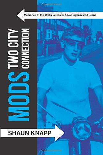Mods: Two City Connection. Memories of the 1960's Leicester and Nottingham Mod scene