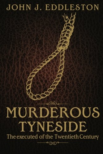Murderous Tyneside: The Executed of the Twentieth Century