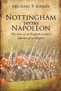 Nottingham versus Napoleon. The story of an English County's defiance of an Empire