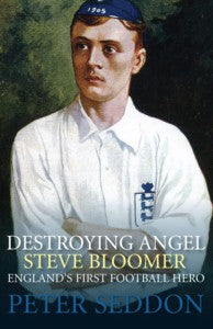 Steve Bloomer - Destroying Angel. England's First Football Hero