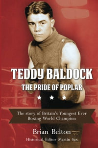 Teddy Baldock - The Pride of Poplar. The story of Britain's Youngest Ever Boxing World Champion