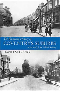 The Illustrated History of Coventry Suburbs to the end of the 20th Century.