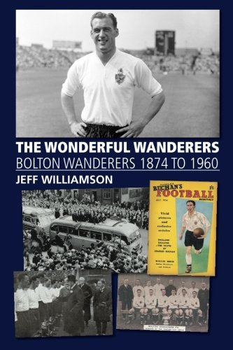 The Wonderful Wanderers - Bolton Wanderers to 1960