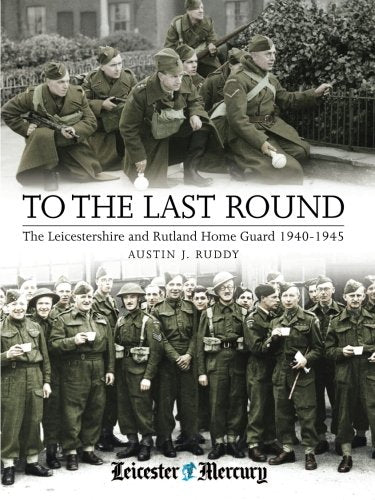 To the Last Round: The Leicestershire and Rutland Home Guard 1940-1945