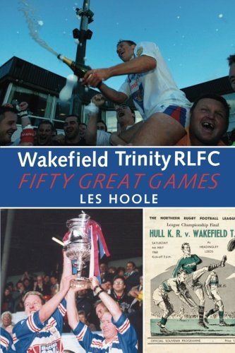 Wakefield Trinity: 50 Great Games