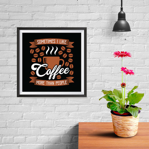 Ezposterprints - Sometimes I Like Coffee More Than People - 10x10 ambiance display photo sample