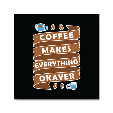 Ezposterprints - Coffee Makes Everything Okayer