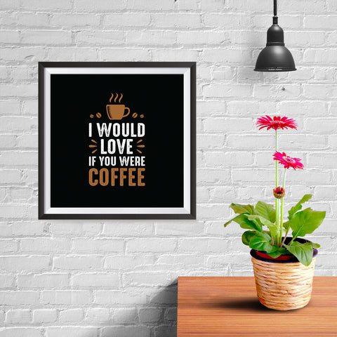 Ezposterprints - I Would Love If You Were Coffee - 10x10 ambiance display photo sample
