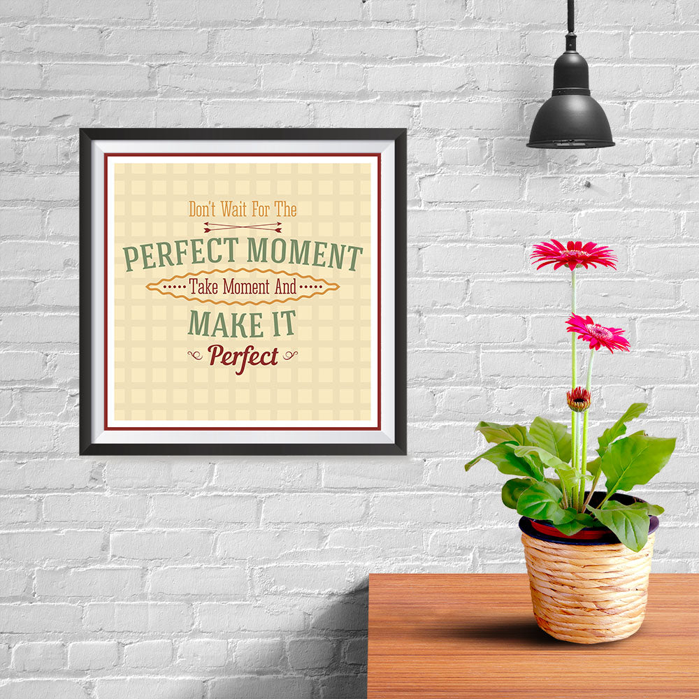 Ezposterprints - Don't Wait For The Perfect Moment Take Moment And Make It Perfect - 10x10 ambiance display photo sample