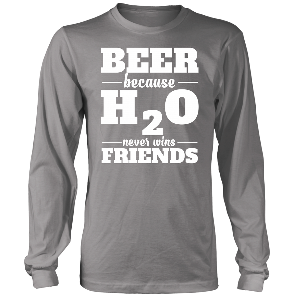 BEER BECAUSE H2O NEVER WINS FRIENDS Tees, Long Sleeves, and Hoodies