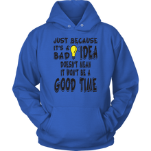 Load image into Gallery viewer, JUST BECAUSE IT'S A BAD IDEA DOESN'T MEAN IT WON'T BE A GOOD TIME Tees, Long Sleeves, and Hoodies