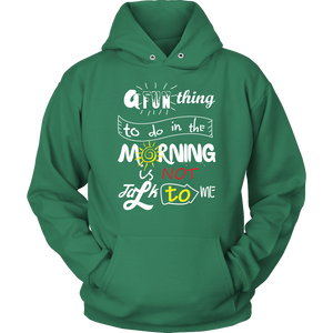 A FUN THING TO DO IN THE MORNING IS NOT TALK TO ME Tees, Long Sleeves, and Hoodies
