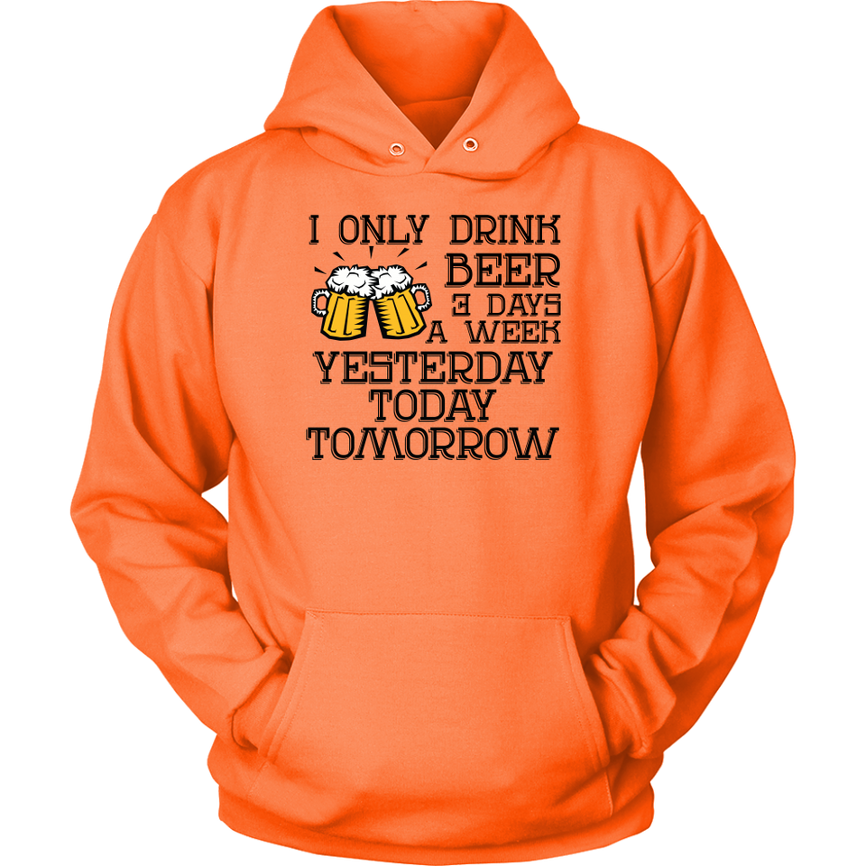 I ONLY DRINK BEER 3 DAYS A WEEK YESTERDAY TODAY TOMORROW Tees, Long Sleeves, and Hoodies