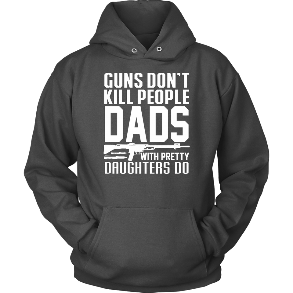 GUNS DON'T KILL PEOPLE DADS WITH PRETTY DAUGHTERS DO Tees, Long Sleeves, and Hoodies
