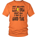 JUST BECAUSE IT'S A BAD IDEA DOESN'T MEAN IT WON'T BE A GOOD TIME Tees, Long Sleeves, and Hoodies