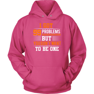 I GOT 99 PROBLEMS BUT YOU DON'T WANT TO BE ONE Tees, Long Sleeves, and Hoodies