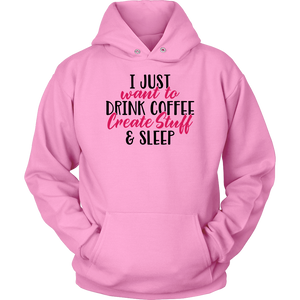 I JUST WNAT TO DRINK COFFEE CREATE STUFF AND SLEEP Tees, Long Sleeves, and Hoodies