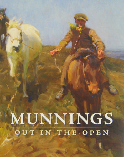 Munnings Out in the Open : The Open-Air Works of Sir Alfred Munnings