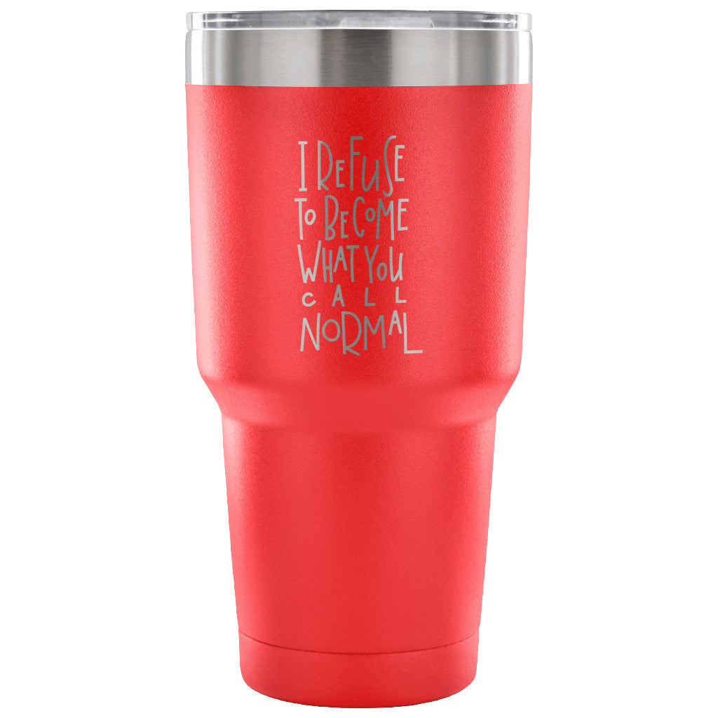 I Refuse to Become What You Call Normal Tumbler - Travel Cup, Coffee Mug