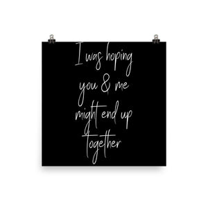 I was hoping you & me might end up together black print