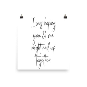 I was hoping you & me might end up together white print