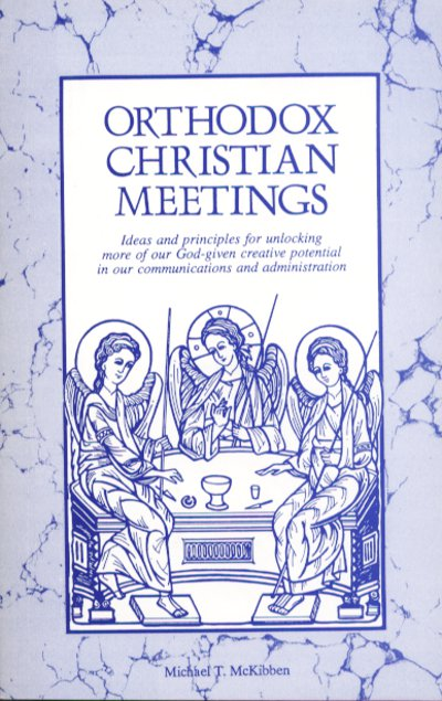 Orthodox Christian Meetings: Ideas and Principles for Unlocking More of Our God-given Creative Potential in Our Communications and Administration