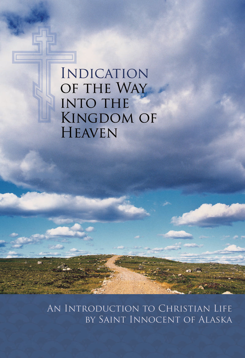 Indication of the Way into the Kingdom of Heaven: An Introduction to Christian Life, By St. Innocent of Alaska