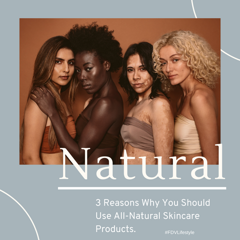 3 Reasons Why You Should Use All-Natural Skincare Products